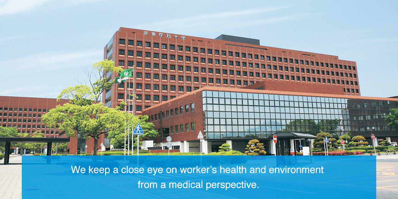We keep a close eye on worker's health and environment from a medical perspective.